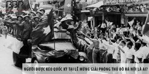 Người được kéo Quốc kỳ tại lễ mừng giải phóng thủ đô Hà Nội là ai?