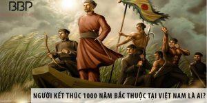 Người kết thúc 1000 năm Bắc Thuộc tại Việt Nam là ai?