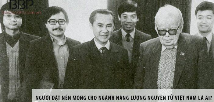 Người đặt nền móng cho ngành năng lượng nguyên tử Việt Nam là ai?