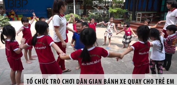 Hướng dẫn cách tổ chức trò chơi bánh xe quay cho trẻ em
